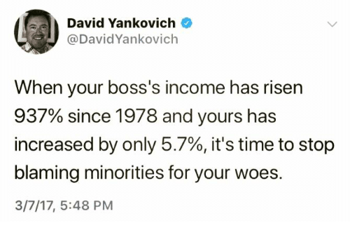 its-time-to-stop: David Yankovich  @DavidYankovich  When your boss's income has risen  937% since 1978 and yours has  increased by only 5.7%, it's time to stop  blaming minorities for your woes.  3/7/17, 5:48 PM