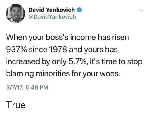 True, Woes, and Time: David Yankovich  @DavidYankovich  When your boss's income has risen  937% since 1978 and yours has  increased by only 5.7%, it's time to stop  blaming minorities for your woes.  3/7/17, 5:48 PM True