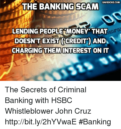 whistleblower: DAVIDICKE.COM  THE BANKING SCAM  LENDING PEOPLE MONEY THAT  DOESN'T EXIST CREDIT AND  CHARGING THEM INTEREST ON IT The Secrets of Criminal Banking with HSBC Whistleblower John Cruz http://bit.ly/2hYVwaE #Banking