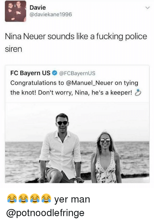 Knotted: Davie  Cadaviekane1996  Nina Neuer sounds like a fucking police  siren  FC Bayern US  FCBayernUS  Congratulations to  @Manuel Neuer on tying  the knot! Don't worry, Nina, he's a keeper! 😂😂😂😂 yer man @potnoodlefringe