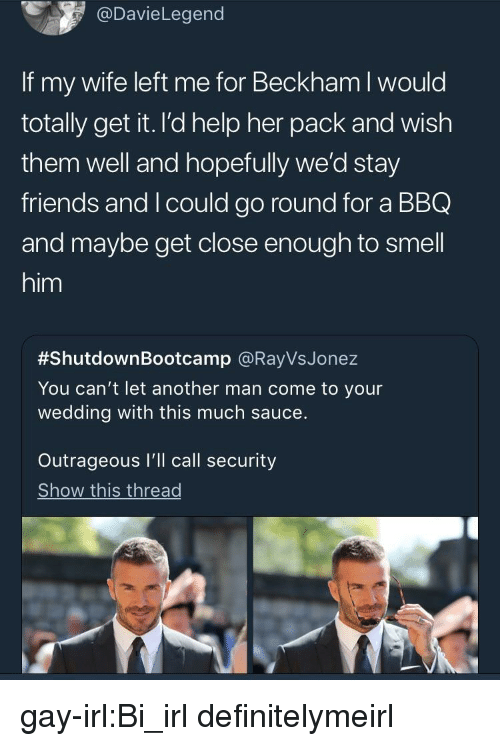 Friends, Smell, and Tumblr: @DavieLegend  If my wife left me for Be  totally get it. l'd help her pack and wish  them well and hopefully we'd stay  friends and I could go round for a BBQ  and maybe get close enough to smell  him  ckham I would  #ShutdownBootcamp @RayVsJonez  You can't let another man come to your  wedding with this much sauce.  Outrageous I'll call security  Show this thread gay-irl:Bi_irl definitelymeirl