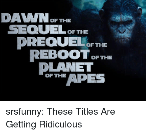 apes: DAVWOF THE  SEQULOF THE  DREQUEF THE  REBOOT F THE  DLANET  or APES  OF THE srsfunny:  These Titles Are Getting Ridiculous