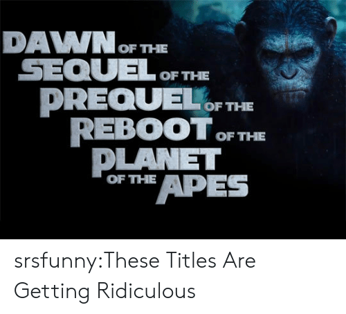 apes: DAVWOF THE  SEQULOF THE  DREQUEF THE  REBOOT F THE  DLANET  or APES  OF THE srsfunny:These Titles Are Getting Ridiculous