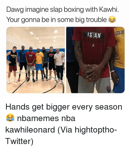 An L: Dawg imagine slap boxing with Kawhi.  Your gonna be in some big trouble  IS AN L  GOLD  OEN STATE  TORONTO Hands get bigger every season 😂 nbamemes nba kawhileonard (Via hightoptho-Twitter)