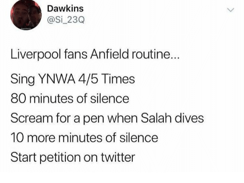 salah: Dawkins  @Si_23Q  Liverpool fans Anfield routine..  Sing YNWA 4/5 Times  80 minutes of silence  Scream for a pen when Salah dives  10 more minutes of silence  Start petition on twitter