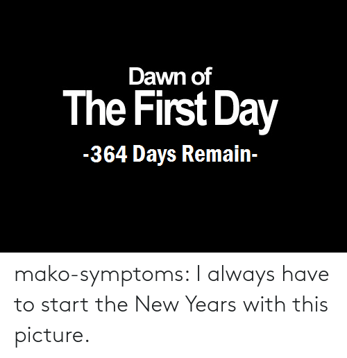 New Years: Dawn of  The First Day  -364 Days Remain- mako-symptoms:  I always have to start the New Years with this picture.