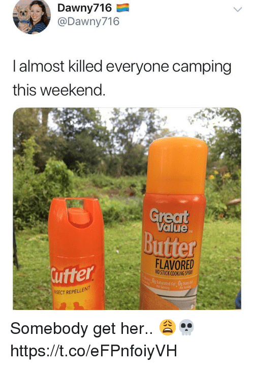 Fat, Her, and Weekend: Dawny716  @Dawny716  l almost killed everyone camping  this weekend.  Great  Value  Butter  utter  FLAVORED  NO STICK COOKING SPRAI  Ssturated Fat Og Trasé:  ENT  NSECT REPELL Somebody get her.. 😩💀 https://t.co/eFPnfoiyVH
