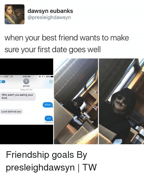 Best Friend, Dank, and Food: dawsyn eubanks  @presleighdawsyn  when your best friend wants to make  sure your first date goes well  AT&T LTE  2:52 PM  georgia  Today 2:51 PM  Why aren't you eating your  food  What  Look behind you  Wtf  Delivered Friendship goals By presleighdawsyn | TW