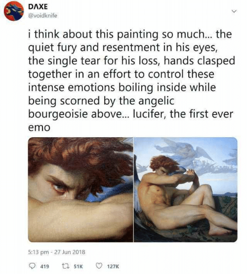 Angelic: DAXE  @voidknife  i think about this painting so much... the  quiet fury and resentment in his eyes,  the single tear for his loss, hands clasped  together in an effort to control these  intense emotions boiling inside while  being scorned by the angelic  bourgeoisie above... lucifer, the first ever  emo  5:13 pm-27 Jun 2018  419  127K