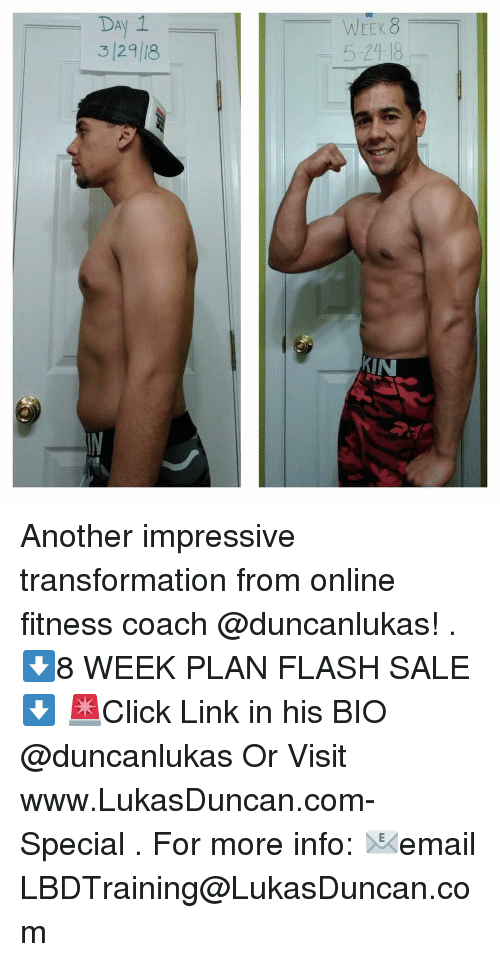 Memes, Link, and Fitness: DAy 1  3 129 18  EEK 8  5-24 18  KIN Another impressive transformation from online fitness coach @duncanlukas! . ⬇️8 WEEK PLAN FLASH SALE⬇️ 🚨Click Link in his BIO @duncanlukas Or Visit www.LukasDuncan.com-Special . For more info: 📧email LBDTraining@LukasDuncan.com