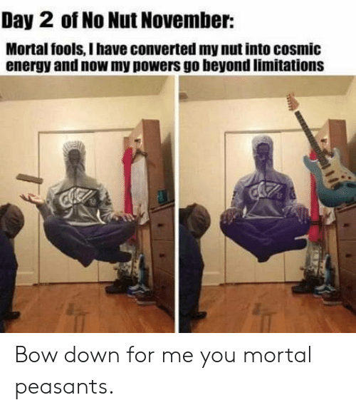 Bow Down: Day 2 of No Nut November:  Mortal fools, I have converted my nut into cosmic  energy and now my powers go beyond limitations Bow down for me you mortal peasants.