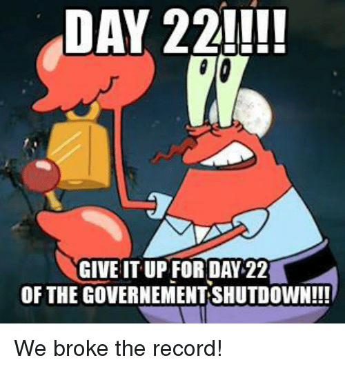 Record, Day, and For: DAY 22!  GIVE IT UP FOR DAY 22  OF THE GOVERNEMENT SHUTDOWN!!! We broke the record!