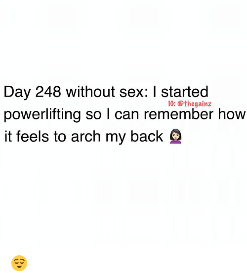 Memes, Sex, and Back: Day 248 without sex: I started  powerlifting so l can remember how  it feels to arch my back  IG: @thegainz 😌