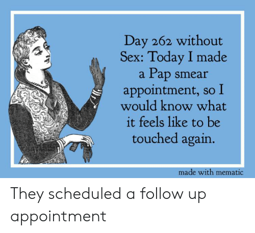 Reddit, Sex, and Today: Day 262 without  Sex: Today I made  Pap smear  appointment, so  would know what  it feels like to be  a  touched again.  made with mematic They scheduled a follow up appointment