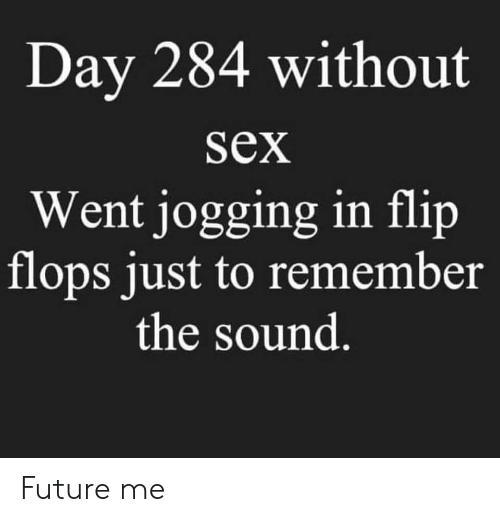 Future, Sex, and Sound: Day 284 without  SeX  Went jogging in flip  flops just to remember  the sound Future me