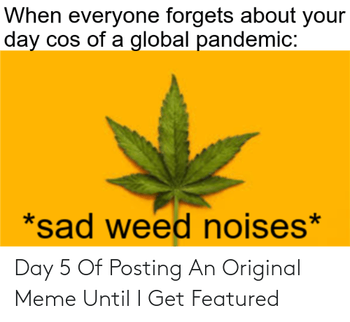 Featured: Day 5 Of Posting An Original Meme Until I Get Featured