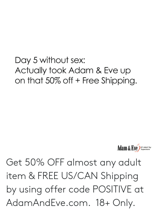 Sex, Free, and Http: Day 5 without sex:  Actually took Adam & Eve up  on that 50% off Free Shipping.  Adam&Eve  #1 Adult Toy  Superstore    Get 50% OFF almost any adult item & FREE US/CAN Shipping by using offer code POSITIVE at AdamAndEve.com.  18+ Only.