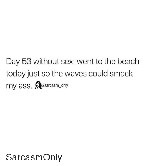 Ass, Funny, and Memes: Day 53 without sex: went to the beach  today just so the waves could smack  my asS. sarcasm_ only SarcasmOnly