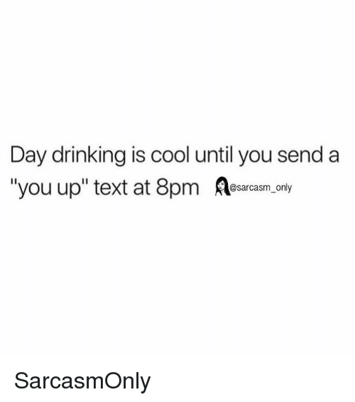 """day drinking: Day drinking is cool until you send a  """"you up"""" text at 8pm sarasm. ony SarcasmOnly"""