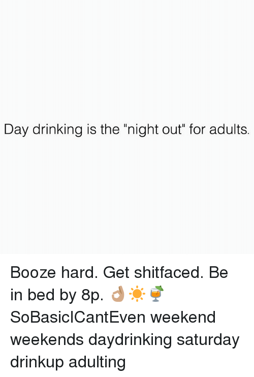 "Drinking, Memes, and 🤖: Day drinking is the ""night out"" for adults. Booze hard. Get shitfaced. Be in bed by 8p. 👌🏽☀️🍹 SoBasicICantEven weekend weekends daydrinking saturday drinkup adulting"