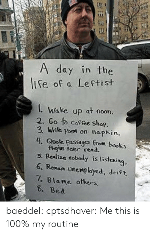 Anaconda, Books, and Tumblr: day in the  ife of a Leftist  Wake up at noon,  2. Go to Coffee shop.  3. Write poe on nopkin.  4. Qoote Passages from books  thee neer rena  5. Realize nobody is listening  6. Remain Unemployed, drift  .Blame others  8. Bed baeddel:  cptsdhaver: Me  this is 100% my routine