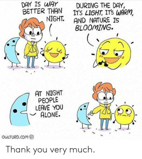 Being Alone, Thank You, and Nature: DAY IS WAY  BETTER THAN  NIGHT.  DURING THE DAY,  ITS LIGHT, ITS WARM,  AND NATURE IS  BLOOMING  AT NIGHT  PEOPLE  LEAVE YOU  ALONE.  IT  OWLTURD.COM Thank you very much.