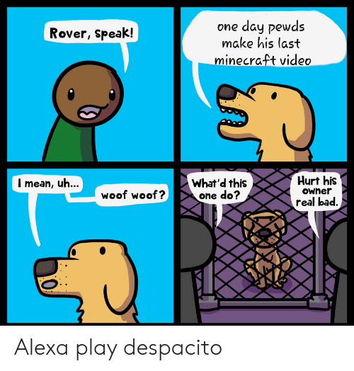 Bad, Minecraft, and Mean: day pewds  make his last  one  Rover, speak!  minecraft video  Hurt his  Owner  What'd this  one do?  I mean, uh...  woof woof?  real bad. Alexa play despacito