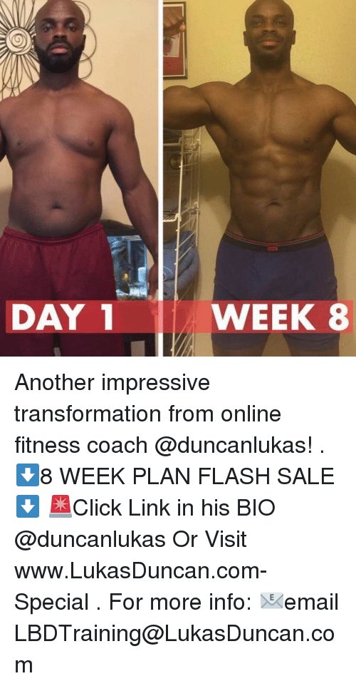 Memes, Link, and Fitness: DAY  WEEK 8 Another impressive transformation from online fitness coach @duncanlukas! . ⬇️8 WEEK PLAN FLASH SALE⬇️ 🚨Click Link in his BIO @duncanlukas Or Visit www.LukasDuncan.com-Special . For more info: 📧email LBDTraining@LukasDuncan.com