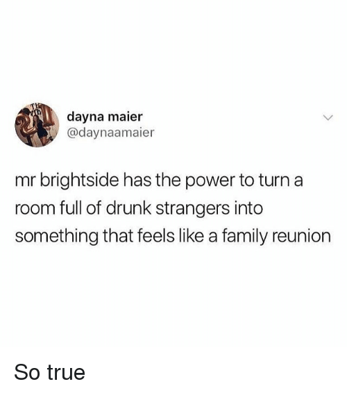 Drunk, Family, and Memes: dayna maier  @daynaamaier  mr brightside has the power to turn a  room full of drunk strangers into  something that feels like a family reunion So true