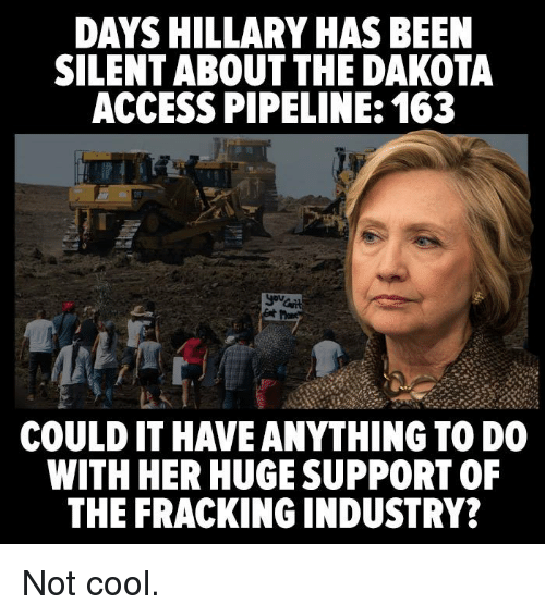 Memes, Access, and Cool: DAYS HILLARY HAS BEEN  SILENT ABOUT THE DAKOTA  ACCESS PIPELINE: 163  COULD IT HAVE ANYTHING TO DO  WITH HER HUGE SUPPORT OF  THE FRACKING INDUSTRY? Not cool.