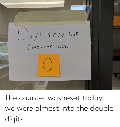 issue: Days  Since last  timezone isSue The counter was reset today, we were almost into the double digits