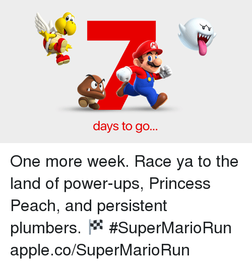 power ups: days to go... One more week. Race ya to the land of power-ups, Princess Peach, and persistent plumbers. 🏁 #SuperMarioRun  apple.co/SuperMarioRun