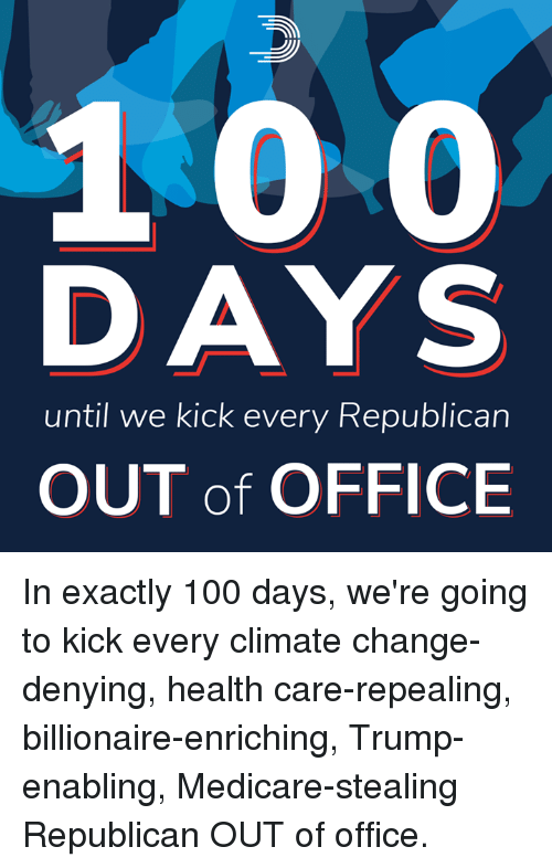 Anaconda, Memes, and Medicare: DAYS  until we kick every Republican  OUT of OFFICE In exactly 100 days, we're going to kick every climate change-denying, health care-repealing, billionaire-enriching, Trump-enabling, Medicare-stealing Republican OUT of office.