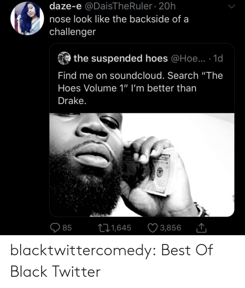 """Drake: daze-e @DaisThe Ruler 20h  nose look like the backside of a  challenger  the suspended hoes @Hoe.. 1d  Find me on soundcloud. Search """"The  Hoes Volume 1"""" I'm better than  Drake.  11,645  3,856  85 blacktwittercomedy:  Best Of Black Twitter"""