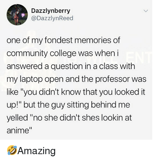 """Anime, College, and Community: Dazzlynberry  @DazzlynReed  one of my fondest memories of  community college was wheni  answered a question in a class with  my laptop open and the professor was  like """"you didn't know that you looked it  up!"""" but the guy sitting behind me  yelled """"no she didn't shes lookin at  anime"""" 🤣Amazing"""