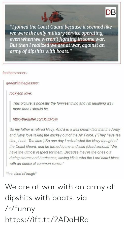 "Funny, Love, and Respect: DB  ""I joined the Coast Guard because it seemed like  we were the only military service operating,  even when we weren't fighting in some war.  But then I realized we are at war, against an  army of dipshits with boats.""  feathersmoons:  geekwiththeglasses  rockytop-love  This picture is honestly the funniest thing and I'm laughing way  more than I should be  http://theduffel.co/1X5xRUw  So my father is retired Navy. And it is a well known fact that the Army  and Navy love taking the mickey out of the Air Force. (They have tea  time, Leah. Tea time.) So one day I asked what the Navy thought of  the Coast Guard, and he turned to me and said (dead serious) ""We  have the utmost respect for them. Because they're the ones out  during storms and hurricanes, saving idiots who the Lord didn't bless  with an ounce of common sense.""  has died of laugh We are at war with an army of dipshits with boats. via /r/funny https://ift.tt/2ADaHRq"