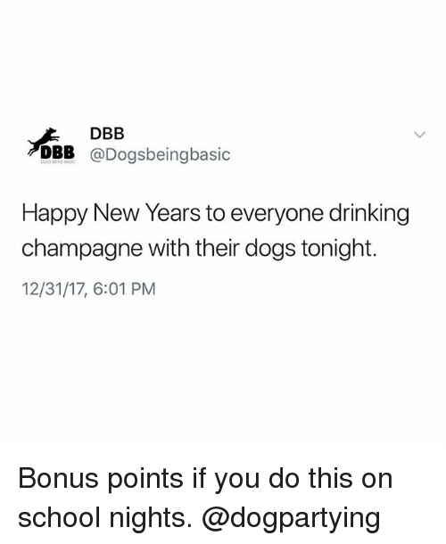 Happy New Years: DBB  DBB @Dogsbeingbasic  Happy New Years to everyone drinking  champagne with their dogs tonight.  12/31/17, 6:01 PM Bonus points if you do this on school nights. @dogpartying