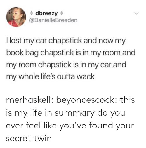 Life, Target, and Tumblr: dbreezy  @DanielleBreeden  llost my car chapstick and now my  book bag chapstick is in my room and  my room chapstick is in my car and  my whole life's outta wack merhaskell:  beyoncescock: this is my life in summary do you ever feel like you've found your secret twin
