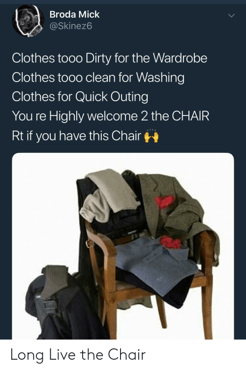 Clothes, Dirty, and Live: dBroda Mick  @Skinez6  Clothes tooo Dirty for the Wardrobe  Clothes tooo clean for Washing  Clothes for Quick Outing  You re Highly welcome 2 the CHAIR  Rt if you have this Chair Long Live the Chair