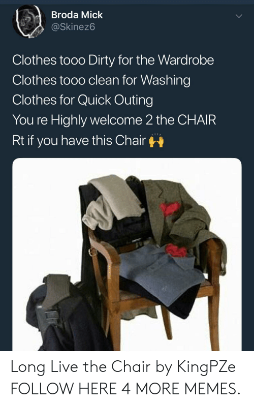 Clothes, Dank, and Memes: dBroda Mick  @Skinez6  Clothes tooo Dirty for the Wardrobe  Clothes tooo clean for Washing  Clothes for Quick Outing  You re Highly welcome 2 the CHAIR  Rt if you have this Chair Long Live the Chair by KingPZe FOLLOW HERE 4 MORE MEMES.