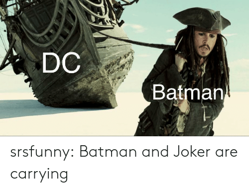 carrying: DC  Batman srsfunny:  Batman and Joker are carrying