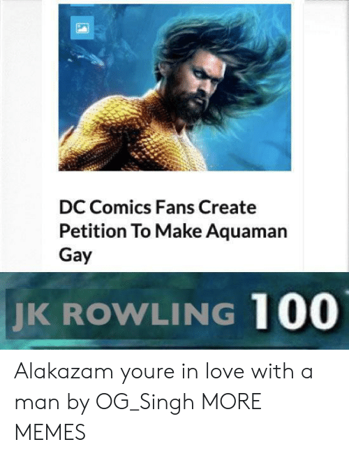 aquaman: DC Comics Fans Create  Petition To Make Aquaman  Gay  JK  ROWLING 100 Alakazam youre in love with a man by OG_Singh MORE MEMES