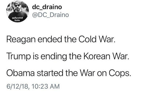 Memes, Obama, and Trump: dc_draino  @DC_Draino  Hollywood  Sucks  Reagan ended the Cold War.  Trump is ending the Korean War.  Obama started the War on Cops.  6/12/18, 10:23 AM
