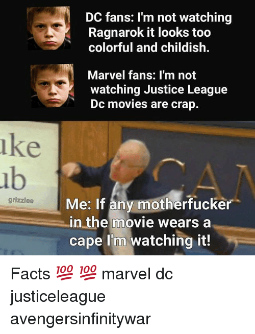 Facts, Memes, and Movies: DC fans: I'm not watching  Ragnarok it looks too  colorful and childish.  Marvel fans: I'm not  watching Justice League  Dc movies are crap.  ke  ub  Me: If any motherfucker  in the movie wears a  cape I'm watching it!  grizzlee Facts 💯 💯 marvel dc justiceleague avengersinfinitywar