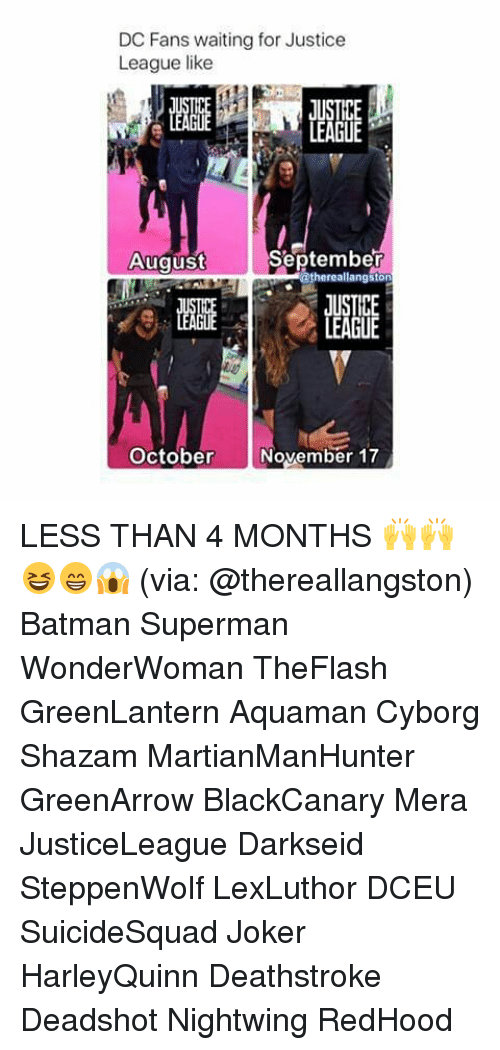 Batman, Joker, and Memes: DC Fans waiting for Justice  League like  August  September  athergston  JUSTICE  LEAGUE  ER歴  October November 17 LESS THAN 4 MONTHS 🙌🙌😆😁😱 (via: @thereallangston) Batman Superman WonderWoman TheFlash GreenLantern Aquaman Cyborg Shazam MartianManHunter GreenArrow BlackCanary Mera JusticeLeague Darkseid SteppenWolf LexLuthor DCEU SuicideSquad Joker HarleyQuinn Deathstroke Deadshot Nightwing RedHood