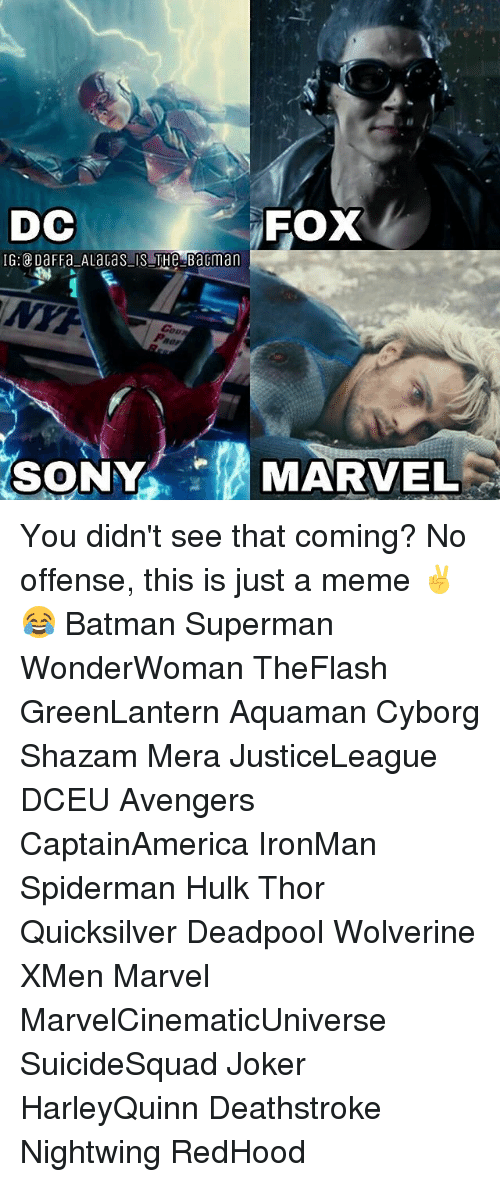 Batman, Joker, and Meme: DC  FOX  MARVEL You didn't see that coming? No offense, this is just a meme ✌😂 Batman Superman WonderWoman TheFlash GreenLantern Aquaman Cyborg Shazam Mera JusticeLeague DCEU Avengers CaptainAmerica IronMan Spiderman Hulk Thor Quicksilver Deadpool Wolverine XMen Marvel MarvelCinematicUniverse SuicideSquad Joker HarleyQuinn Deathstroke Nightwing RedHood