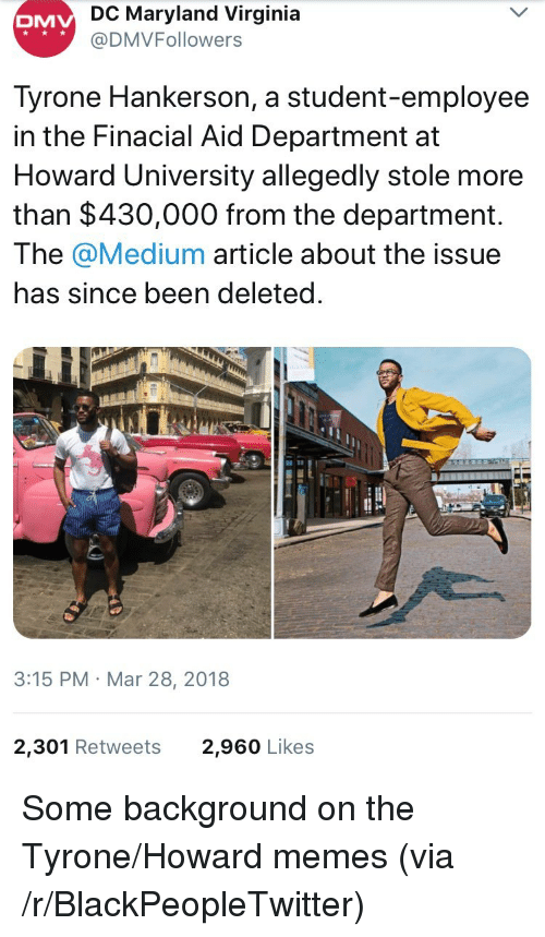 Blackpeopletwitter, Dmv, and Memes: DC Maryland Virginia  @DMVFollowers  DMV  Tyrone Hankerson, a student-employee  in the Finacial Aid Department at  Howard University allegedly stole more  than $430,000 from the department.  The @Medium article about the issue  has since been deleted  と  3:15 PM Mar 28, 2018  2,301 Retweets  2,960 Likes <p>Some background on the Tyrone/Howard memes (via /r/BlackPeopleTwitter)</p>