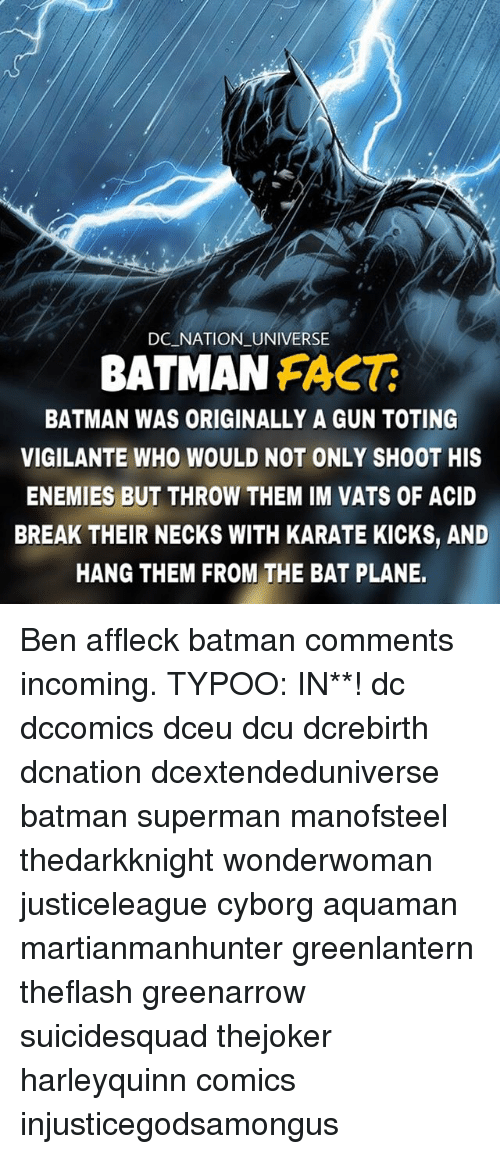 Supermane: DC NATION UNIVERSE  BATMAN FACT:  BATMAN WAS ORIGINALLY A GUN TOTING  VIGILANTE WHO WOULD NOT ONLY SHOOT HIS  ENEMIES BUT THROW THEM IM VATS OF ACID  BREAK THEIR NECKS WITH KARATE KICKS, AND  HANG THEM FROM THE BAT PLANE. Ben affleck batman comments incoming. TYPOO: IN**! dc dccomics dceu dcu dcrebirth dcnation dcextendeduniverse batman superman manofsteel thedarkknight wonderwoman justiceleague cyborg aquaman martianmanhunter greenlantern theflash greenarrow suicidesquad thejoker harleyquinn comics injusticegodsamongus