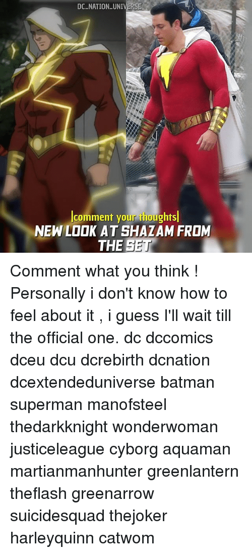 Batman, Memes, and Shazam: DC NATION UNIVERSE  comment your thoughts  NEW LOOK AT SHAZAM FROM  THE SET Comment what you think ! Personally i don't know how to feel about it , i guess I'll wait till the official one. dc dccomics dceu dcu dcrebirth dcnation dcextendeduniverse batman superman manofsteel thedarkknight wonderwoman justiceleague cyborg aquaman martianmanhunter greenlantern theflash greenarrow suicidesquad thejoker harleyquinn catwom