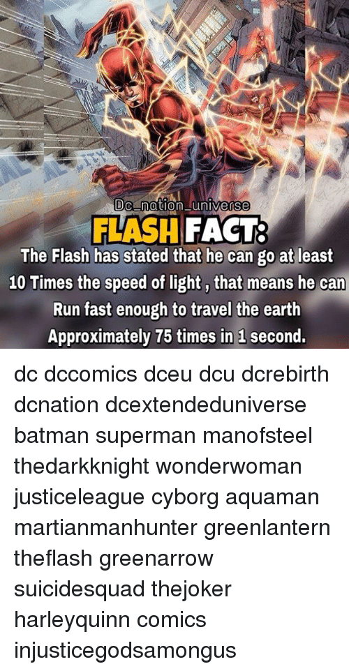 Running Fast: Dc nation universe  FLASH FACT  The Flash has stated that he can go at least  10 Times the speed of light, that means he can  Run fast enough to travel the earth  Approximately 75 times in 1 second. dc dccomics dceu dcu dcrebirth dcnation dcextendeduniverse batman superman manofsteel thedarkknight wonderwoman justiceleague cyborg aquaman martianmanhunter greenlantern theflash greenarrow suicidesquad thejoker harleyquinn comics injusticegodsamongus